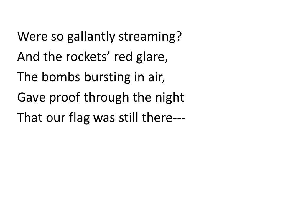 Were so gallantly streaming? And the rockets red glare, The bombs bursting in air, Gave proof through the night That our flag was still there---