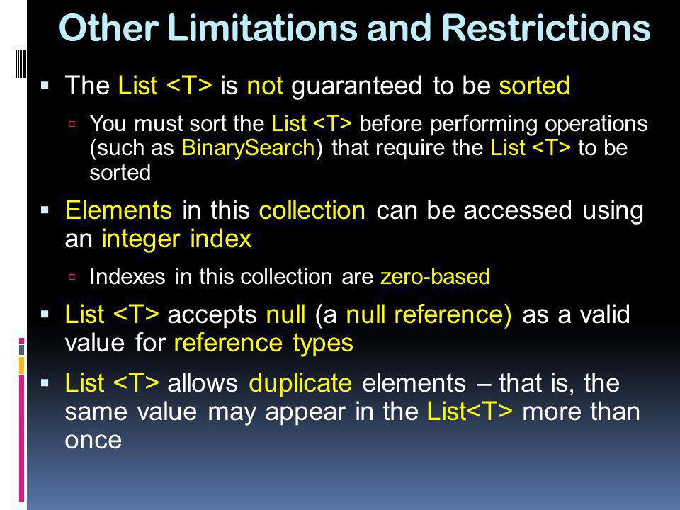 Other Limitations and Restrictions The List is not guaranteed to be sorted You must sort the List before performing operations (such as BinarySearch)