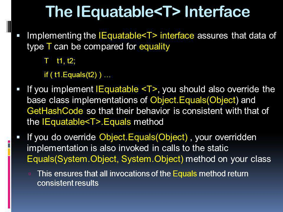 The IEquatable Interface Implementing the IEquatable interface assures that data of type T can be compared for equality T t1, t2; if ( t1.Equals(t2) )