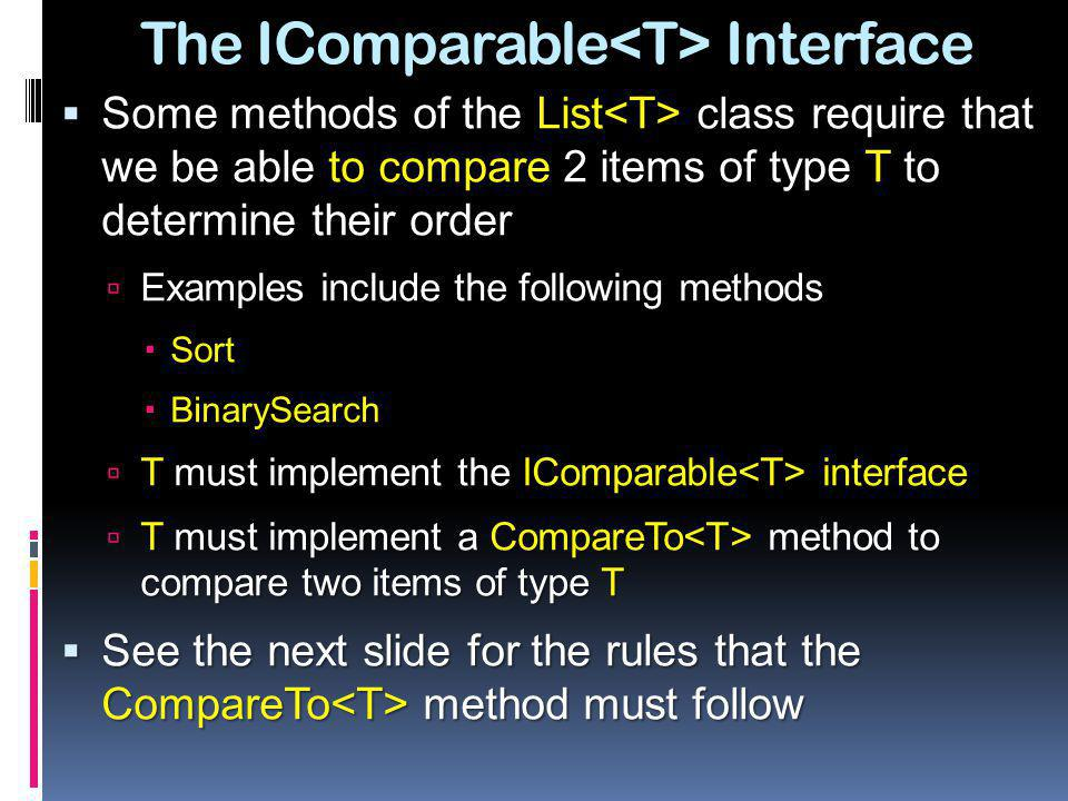 The IComparable Interface Some methods of the List class require that we be able to compare 2 items of type T to determine their order Some methods of