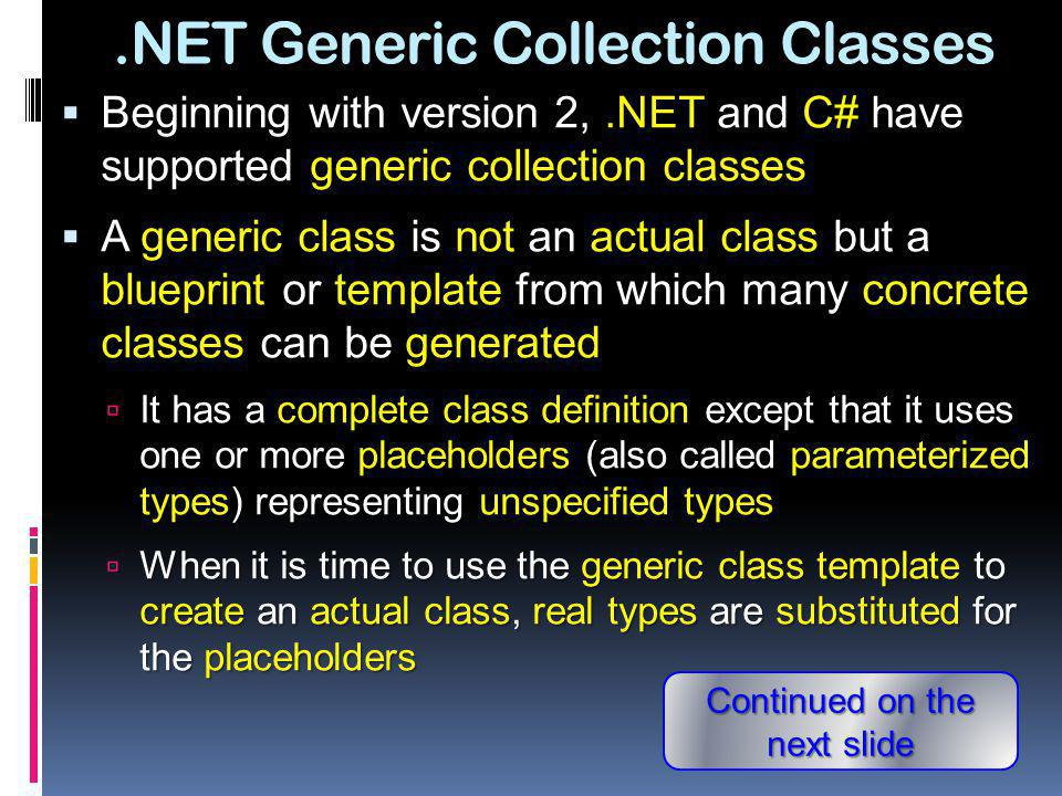 .NET Generic Collection Classes One may create many actual classes from a generic class by substituting different actual data types for the placeholders One may create many actual classes from a generic class by substituting different actual data types for the placeholders For example, if Group is a generic collection class with one placeholder type, one may create actual classes from it by substituting actual types for the placeholder For example, if Group is a generic collection class with one placeholder type, one may create actual classes from it by substituting actual types for the placeholder Group Group Objects of the resulting concrete classes may only hold object references of the designated types (and their subtypes, if any) Objects of the resulting concrete classes may only hold object references of the designated types (and their subtypes, if any)