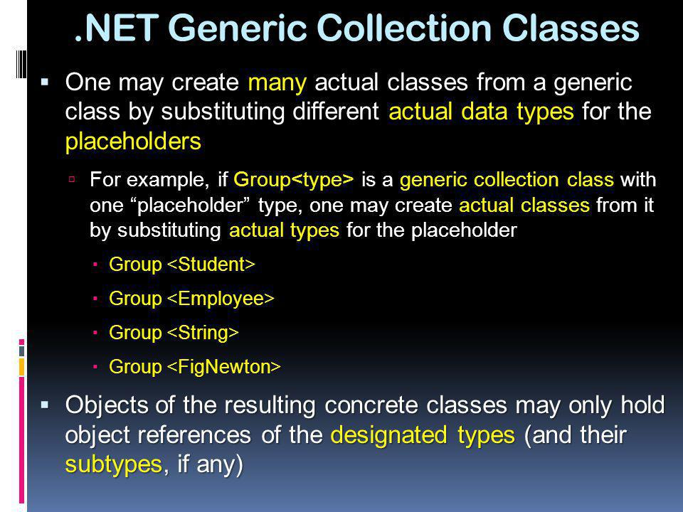 .NET Generic Collection Classes One may create many actual classes from a generic class by substituting different actual data types for the placeholde