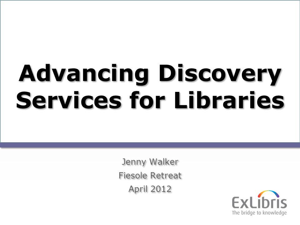 1 Advancing Discovery Services for Libraries Jenny Walker Fiesole Retreat April 2012 Jenny Walker Fiesole Retreat April 2012