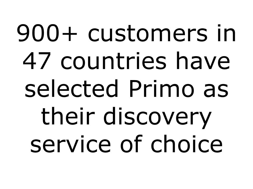 900+ customers in 47 countries have selected Primo as their discovery service of choice