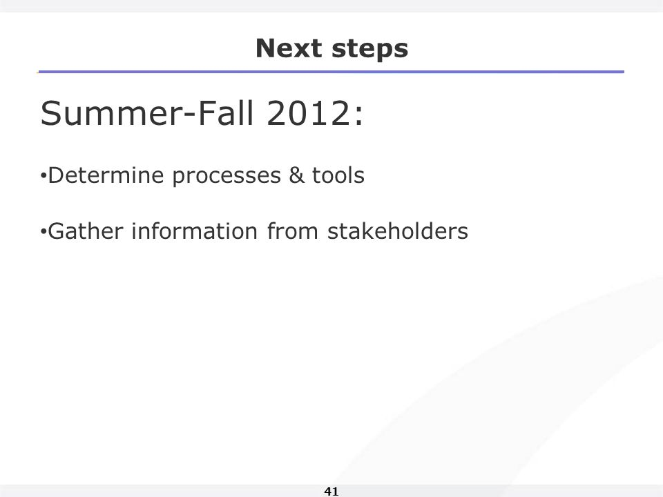 41 Next steps Summer-Fall 2012: Determine processes & tools Gather information from stakeholders