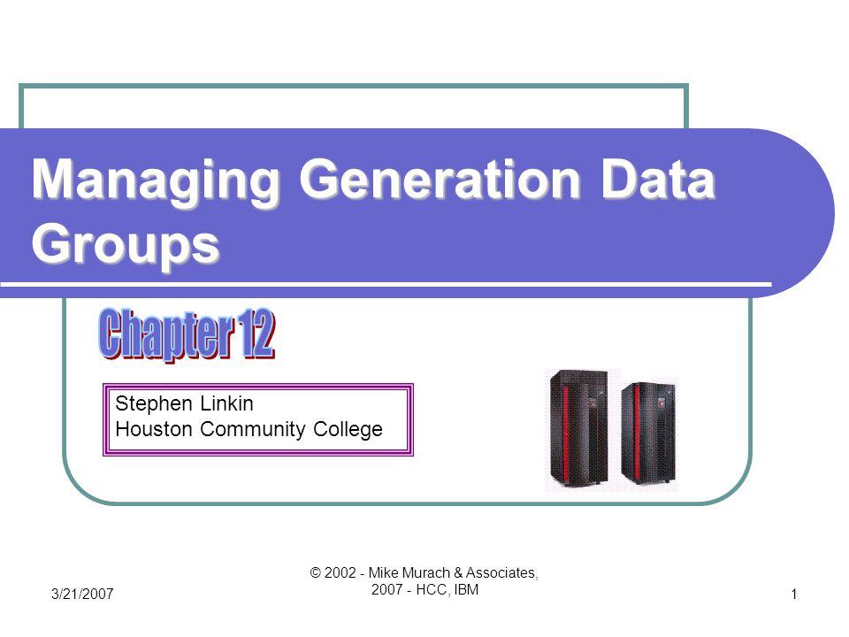 Stephen Linkin Houston Community College 3/21/2007 © 2002 - Mike Murach & Associates, 2007 - HCC, IBM 1 Managing Generation Data Groups