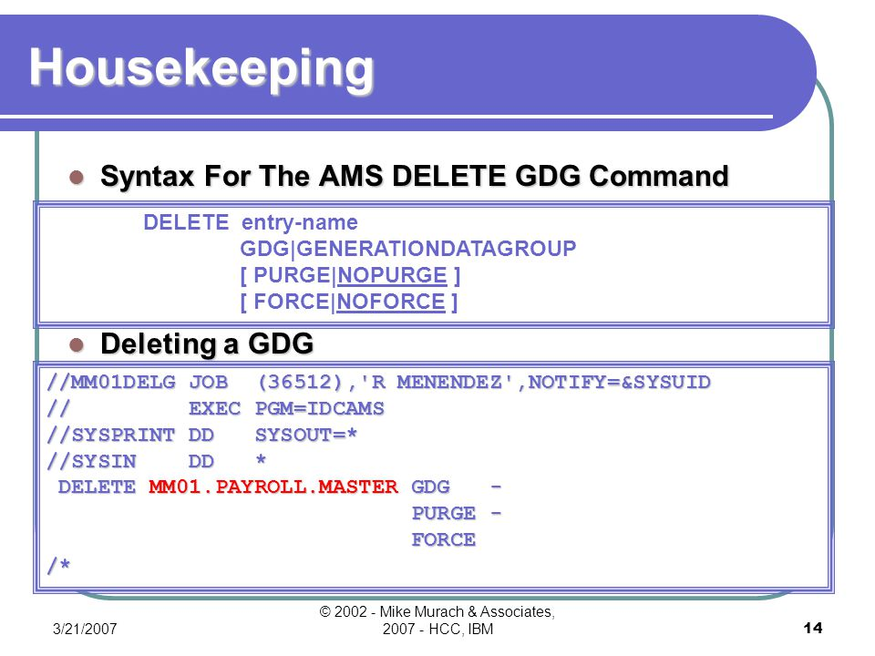3/21/2007 © 2002 - Mike Murach & Associates, 2007 - HCC, IBM13 Using GDGs Use AMS LISTCAT to list GDG information A DD statement referring to a data set by absolute generation number //MM01LST JOB (36512), R MENENDEZ ,NOTIFY=&SYSUID // EXEC PGM=IDCAMS //SYSPRINT DD SYSOUT=* //SYSIN DD * LISTCAT ENTRIES(MM01.PAYROLL.MASTER) - GDG - ALL /* //OLDMAST DD DSNAME=MM01.PAYROLL.MASTER.G0009V00, // DISP=OLD