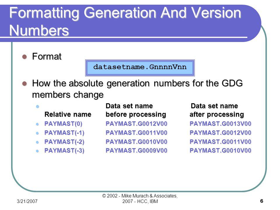 3/21/2007 © 2002 - Mike Murach & Associates, 2007 - HCC, IBM6 Formatting Generation And Version Numbers Format How the absolute generation numbers for the GDG members change Data set name Data set name Relative namebefore processingafter processing PAYMAST(0)PAYMAST.G0012V00PAYMAST.G0013V00 PAYMAST(-1)PAYMAST.G0011V00PAYMAST.G0012V00 PAYMAST(-2)PAYMAST.G0010V00PAYMAST.G0011V00 PAYMAST(-3)PAYMAST.G0009V00PAYMAST.G0010V00 datasetname.GnnnnVnn