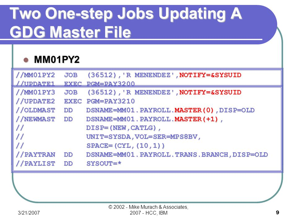 3/21/2007 © 2002 - Mike Murach & Associates, 2007 - HCC, IBM8 A Two-step Job That Updates A GDG Master File Twice //MM01PY1 JOB (36512), R MENENDEZ ,NOTIFY=&SYSUID //UPDATE1 EXEC PGM=PAY3200 //OLDMAST DD DSNAME=MM01.PAYROLL.MASTER(0),DISP=OLD //NEWMAST DD DSNAME=MM01.PAYROLL.MASTER(+1), // DISP=(NEW,CATLG), // UNIT=SYSDA,VOL=SER=MPS8BV, // SPACE=(CYL,(10,1)) //PAYTRAN DD DSNAME=MM01.PAYROLL.TRANS.CORP,DISP=OLD //PAYCORP DD SYSOUT=* //UPDATE2 EXEC PGM=PAY3210 //OLDMAST DD DSNAME=MM01.PAYROLL.MASTER(+1),DISP=OLD //NEWMAST DD DSNAME=MM01.PAYROLL.MASTER(+2), // DISP=(NEW,CATLG), // UNIT=SYSDA,VOL=SER=MPS8BV, // SPACE=(CYL,(10,1)) //PAYTRAN DD DSNAME=MM01.PAYROLL.TRANS.BRANCH,DISP=OLD //PAYLIST DD SYSOUT=*