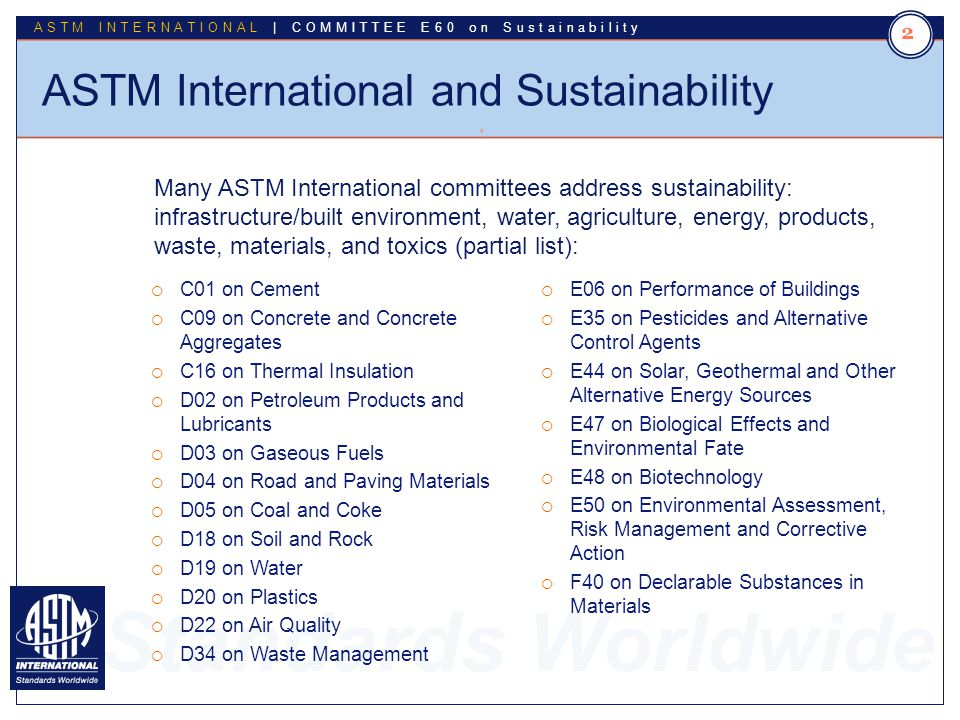 Standards Worldwide ASTM INTERNATIONAL | COMMITTEE E60 on Sustainability Committee E60 Facts and Figures 3 3 Committee Established October 2008 500+ Members Technical Subcommittees o E60.01 Buildings and Construction o E60.02 Hospitality o E60.80 General Sustainability Standards Administrative Subcommittees o E60.90 Executive o E60.91 Strategic Planning o E60.95 Student Liaison and Affairs