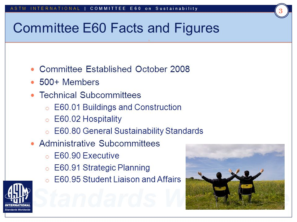 Standards Worldwide ASTM INTERNATIONAL | COMMITTEE E60 on Sustainability Committee E60 Facts and Figures 3 3 Committee Established October 2008 500+ M