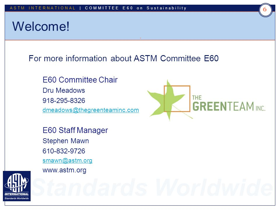 Standards Worldwide ASTM INTERNATIONAL | COMMITTEE E60 on Sustainability Welcome! 6 6 For more information about ASTM Committee E60 E60 Committee Chai