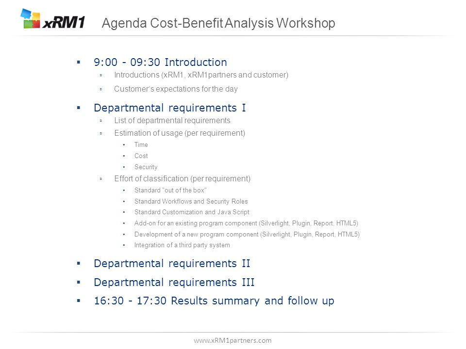 www.xRM1partners.com Agenda Cost-Benefit Analysis Workshop 9:00 - 09:30 Introduction Introductions (xRM1, xRM1partners and customer) Customers expectations for the day Departmental requirements I List of departmental requirements Estimation of usage (per requirement) Time Cost Security Effort of classification (per requirement) Standard out of the box Standard Workflows and Security Roles Standard Customization and Java Script Add-on for an existing program component (Silverlight, Plugin, Report, HTML5) Development of a new program component (Silverlight, Plugin, Report, HTML5) Integration of a third party system Departmental requirements II Departmental requirements III 16:30 - 17:30 Results summary and follow up