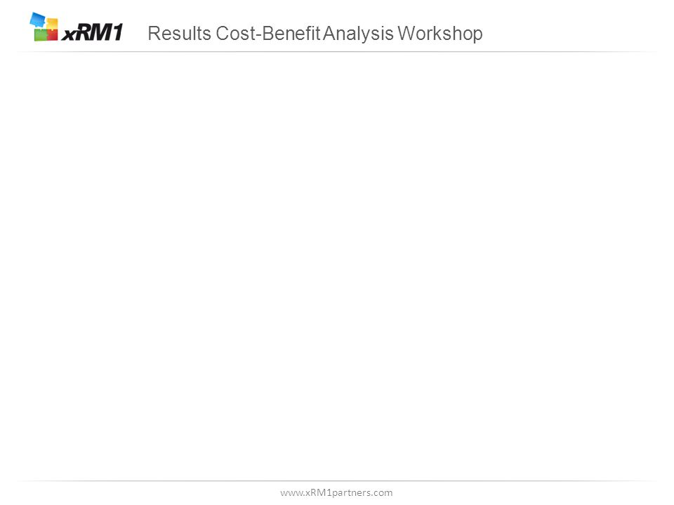 www.xRM1partners.com Results Cost-Benefit Analysis Workshop