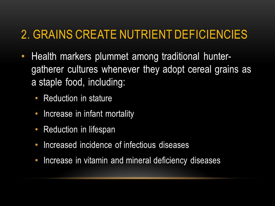 2. GRAINS CREATE NUTRIENT DEFICIENCIES Health markers plummet among traditional hunter- gatherer cultures whenever they adopt cereal grains as a stapl