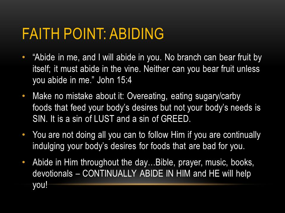 FAITH POINT: ABIDING Abide in me, and I will abide in you. No branch can bear fruit by itself; it must abide in the vine. Neither can you bear fruit u