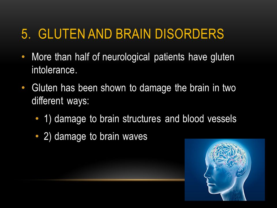 5. GLUTEN AND BRAIN DISORDERS More than half of neurological patients have gluten intolerance. Gluten has been shown to damage the brain in two differ