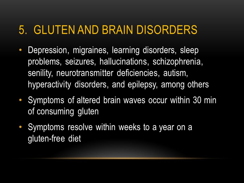 5. GLUTEN AND BRAIN DISORDERS Depression, migraines, learning disorders, sleep problems, seizures, hallucinations, schizophrenia, senility, neurotrans