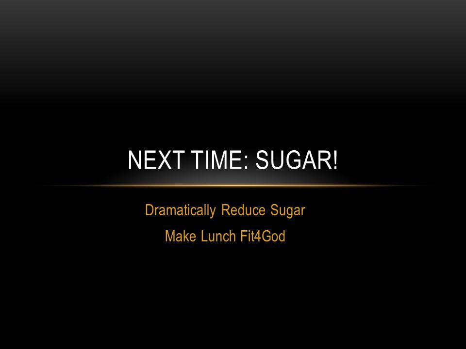 NEXT TIME: SUGAR! Dramatically Reduce Sugar Make Lunch Fit4God