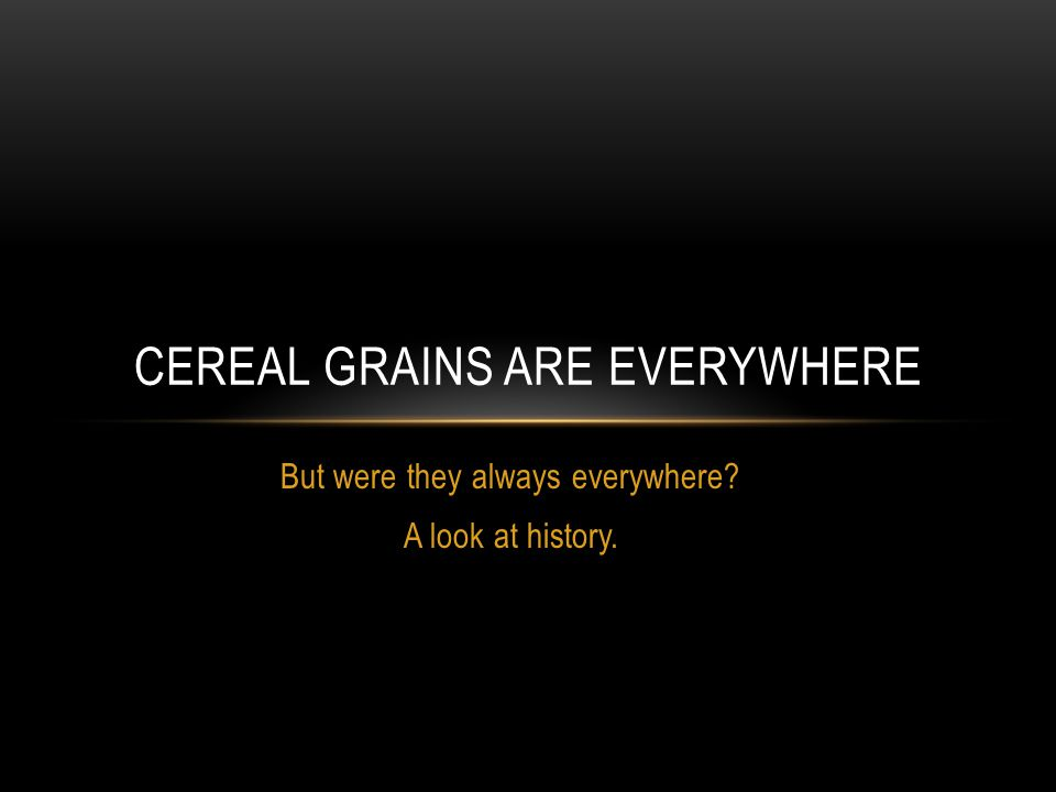 But were they always everywhere? A look at history. CEREAL GRAINS ARE EVERYWHERE