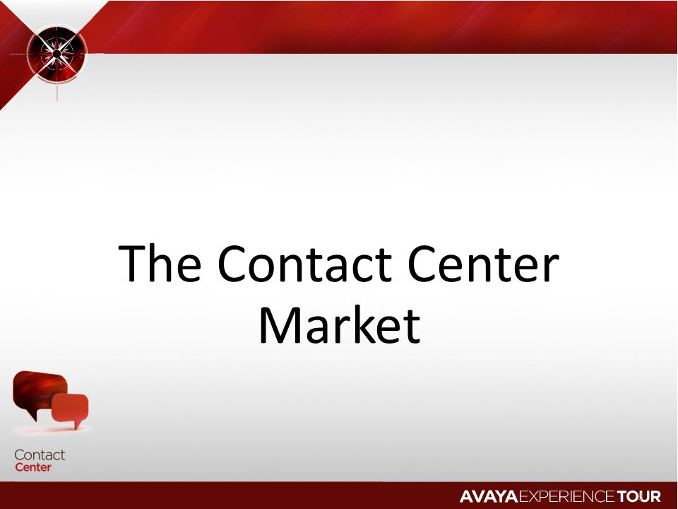 Avaya Contact Center Strategy Experience Management Management of end to end experiences for customers, employees, partners, suppliers Orchestrating assisted or automated multimedia contextual collaboration sessions Differentiation based on real time context in every session End to End Experience Management Immerse the Agent in the Experience Manage, Learn, Apply Bring Full Context to Every Session Orchestrate the Experience