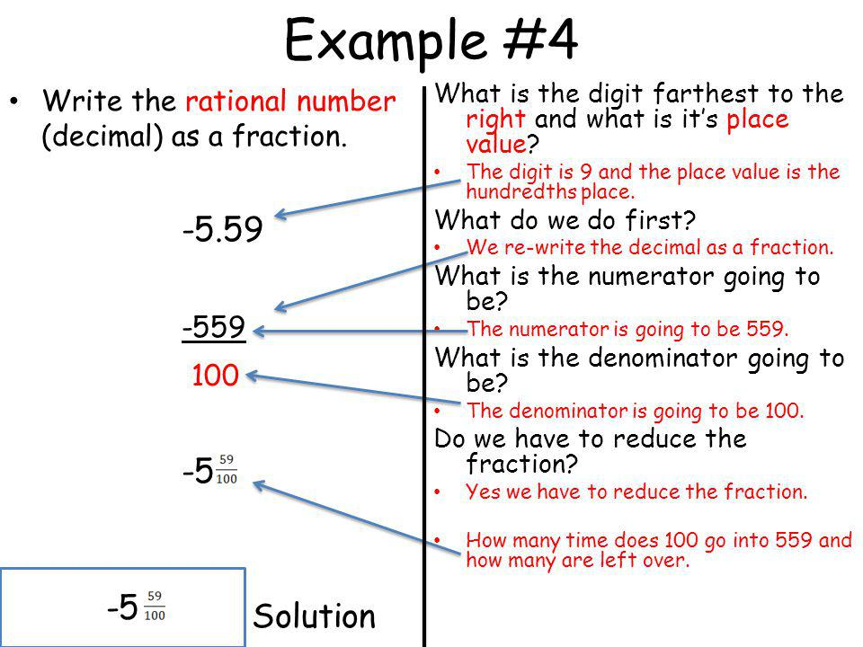 Example #4 Write the rational number (decimal) as a fraction. -5.59 -559 100 -5 Solution What is the digit farthest to the right and what is its place