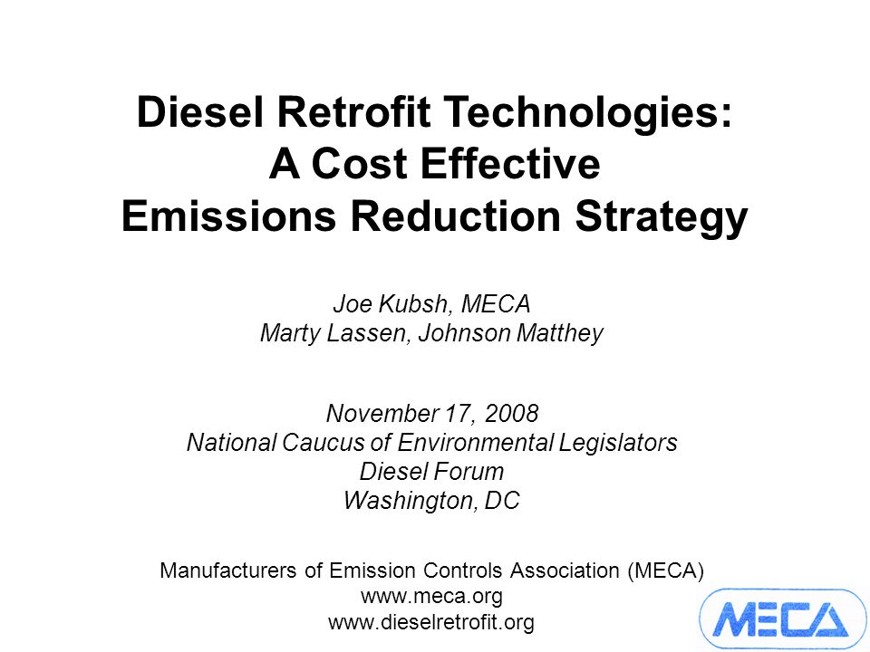 Joe Kubsh, MECA Marty Lassen, Johnson Matthey November 17, 2008 National Caucus of Environmental Legislators Diesel Forum Washington, DC Manufacturers of Emission Controls Association (MECA)     Diesel Retrofit Technologies: A Cost Effective Emissions Reduction Strategy