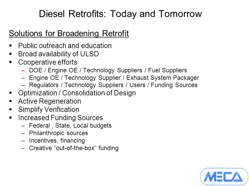 Diesel Retrofits: Today and Tomorrow Solutions for Broadening Retrofit Public outreach and education Broad availability of ULSD Cooperative efforts –DOE / Engine OE / Technology Suppliers / Fuel Suppliers –Engine OE / Technology Supplier / Exhaust System Packager –Regulators / Technology Suppliers / Users / Funding Sources Optimization / Consolidation of Design Active Regeneration Simplify Verification Increased Funding Sources –Federal, State, Local budgets –Philanthropic sources –Incentives, financing –Creative out-of-the-box funding