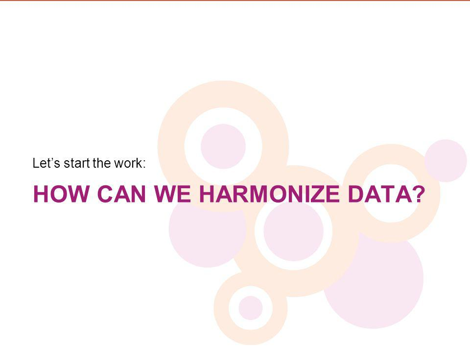 HOW CAN WE HARMONIZE DATA? Lets start the work:
