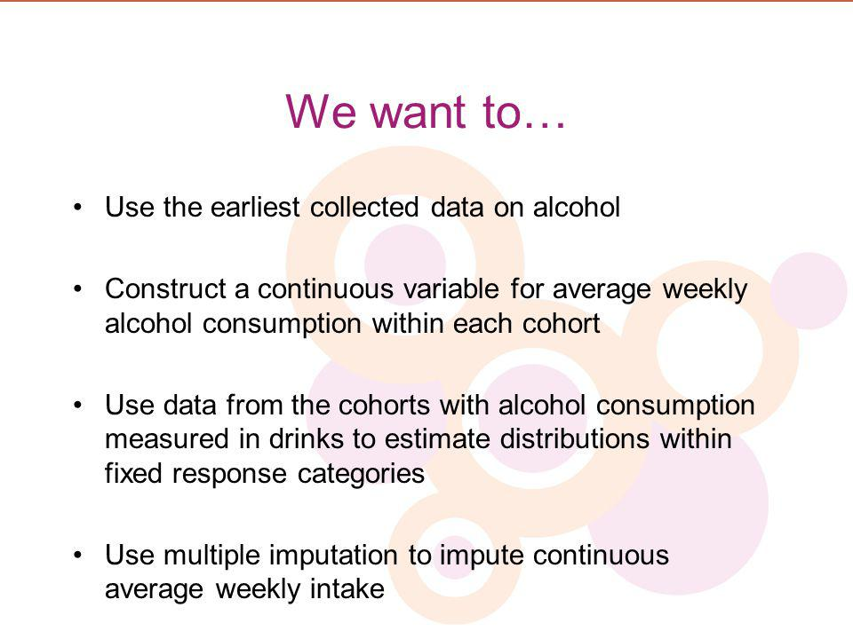 We want to… Use the earliest collected data on alcohol Construct a continuous variable for average weekly alcohol consumption within each cohort Use d