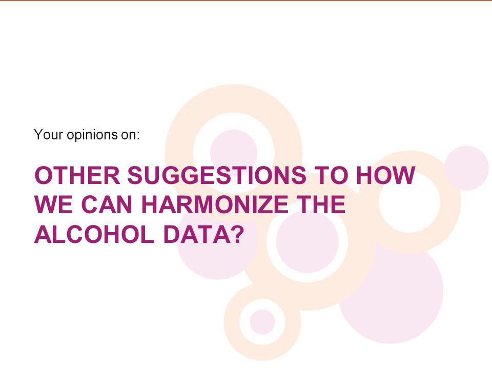 OTHER SUGGESTIONS TO HOW WE CAN HARMONIZE THE ALCOHOL DATA? Your opinions on: