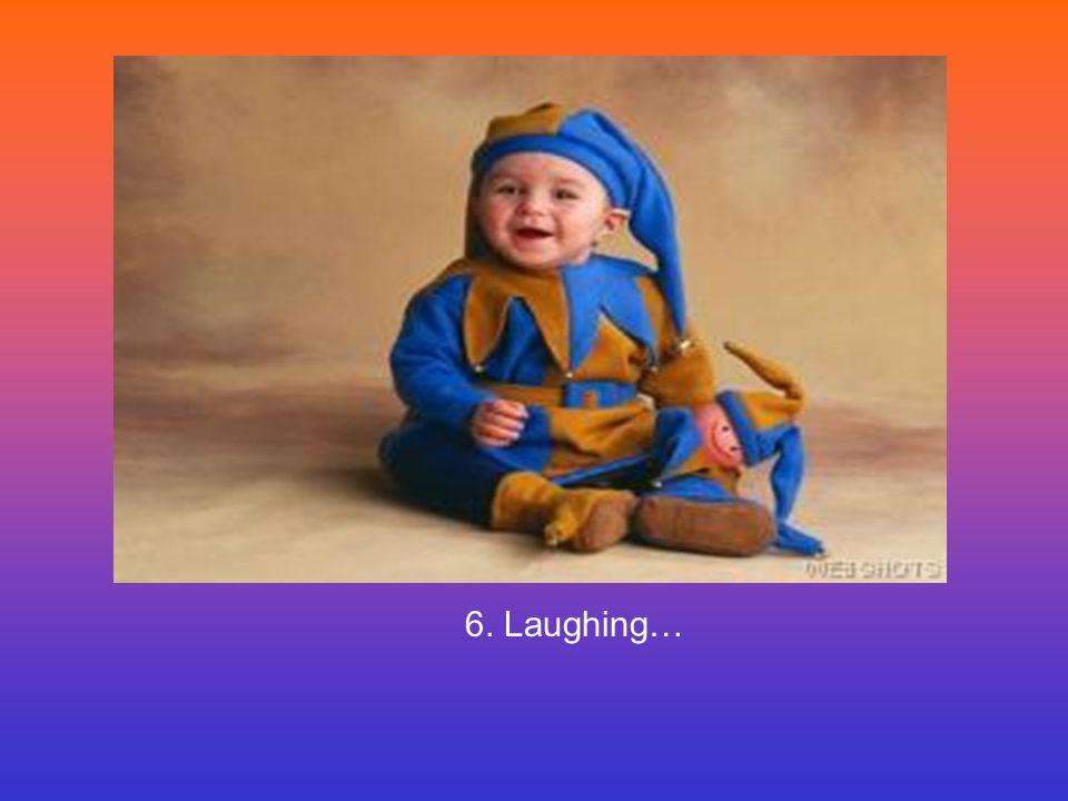6. Laughing…