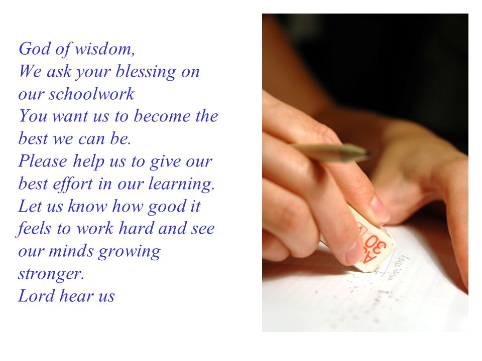 God of wisdom, We ask your blessing on our schoolwork You want us to become the best we can be.