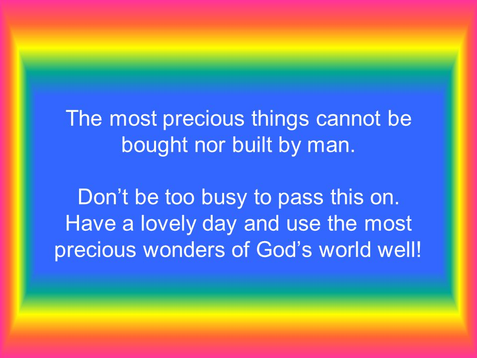 The most precious things cannot be bought nor built by man. Dont be too busy to pass this on. Have a lovely day and use the most precious wonders of G
