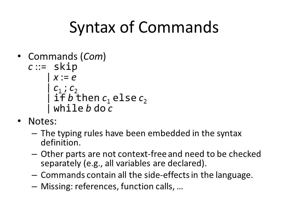 Syntax of Commands Commands (Com) c ::= skip | x := e | c 1 ; c 2 | if b then c 1 else c 2 | while b do c Notes: – The typing rules have been embedded in the syntax definition.