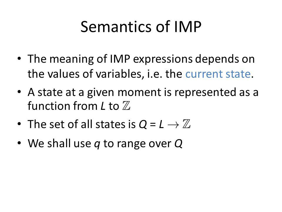 Semantics of IMP The meaning of IMP expressions depends on the values of variables, i.e. the current state. A state at a given moment is represented a