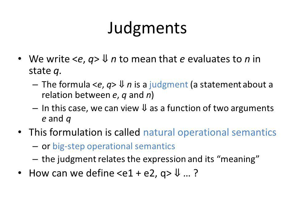 Judgments We write n to mean that e evaluates to n in state q. – The formula n is a judgment (a statement about a relation between e, q and n) – In th
