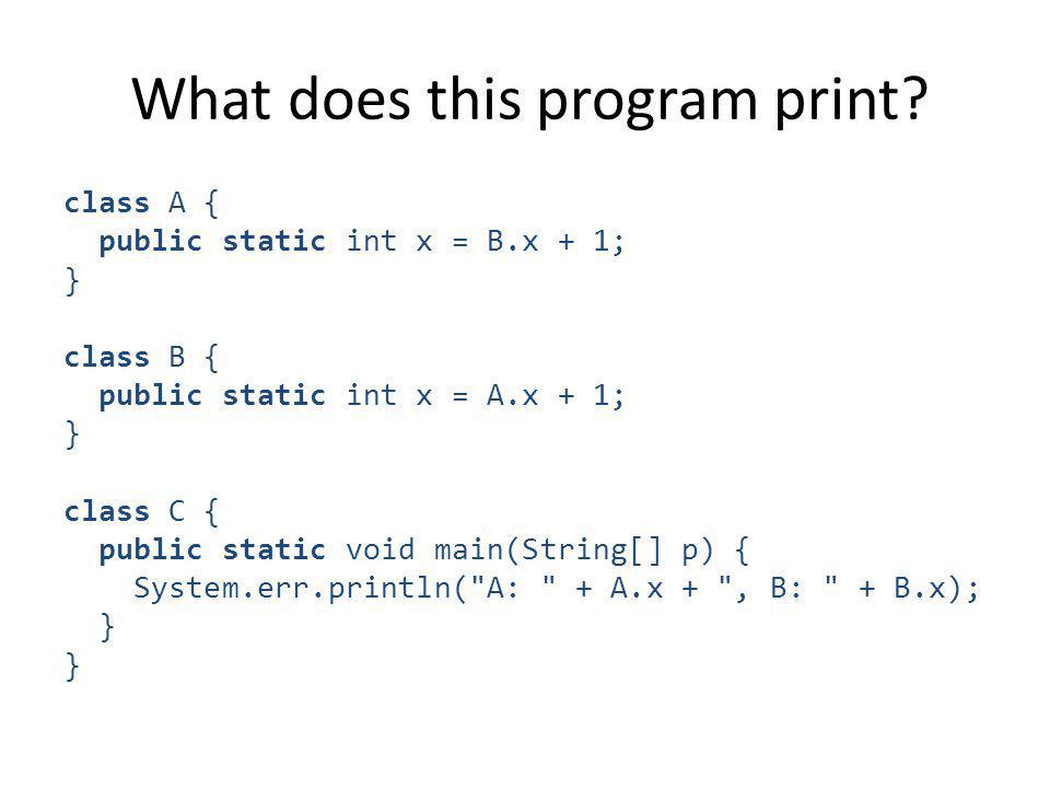 What does this program print? class A { public static int x = B.x + 1; } class B { public static int x = A.x + 1; } class C { public static void main(