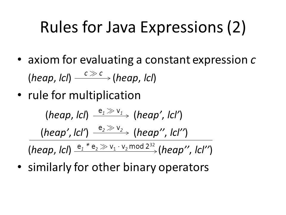 Rules for Java Expressions (2) axiom for evaluating a constant expression c (heap, lcl) (heap, lcl) rule for multiplication (heap, lcl) (heap, lcl) (heap, lcl) (heap, lcl) (heap, lcl) (heap, lcl) similarly for other binary operators c À cc À c e1 À v1e1 À v1 e 1 * e 2 À v 1 ¢ v 2 mod 2 32 e2 À v2e2 À v2
