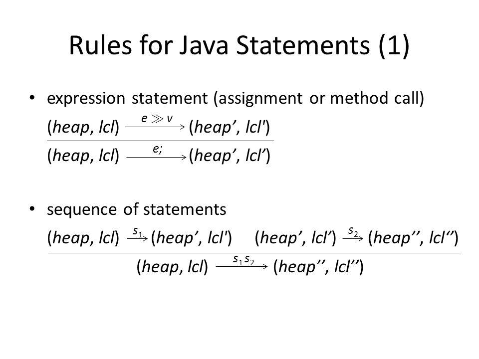 Rules for Java Statements (1) expression statement (assignment or method call) (heap, lcl) (heap, lcl ) (heap, lcl) (heap, lcl) sequence of statements (heap, lcl) (heap, lcl ) (heap, lcl) (heap, lcl) (heap, lcl) (heap, lcl) e À ve À v e; s1s1 s2s2 s 1 s 2