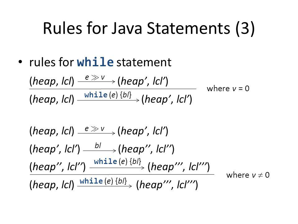 Rules for Java Statements (3) rules for while statement (heap, lcl) (heap, lcl) (heap, lcl) (heap, lcl) (heap, lcl) (heap, lcl) (heap, lcl) (heap, lcl) (heap, lcl) (heap, lcl) (heap, lcl) (heap, lcl) e À ve À v while (e) {bl} where v = 0 e À ve À v bl while (e) {bl} where v 0 while (e) {bl}