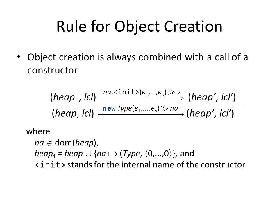 Rule for Object Creation Object creation is always combined with a call of a constructor (heap, lcl) new Type(e 1,...,e n ) À na (heap 1, lcl) (heap,