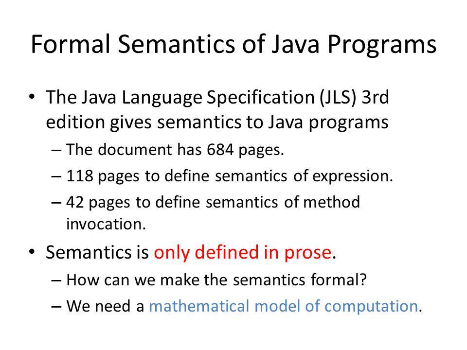 Formal Semantics of Java Programs The Java Language Specification (JLS) 3rd edition gives semantics to Java programs – The document has 684 pages.