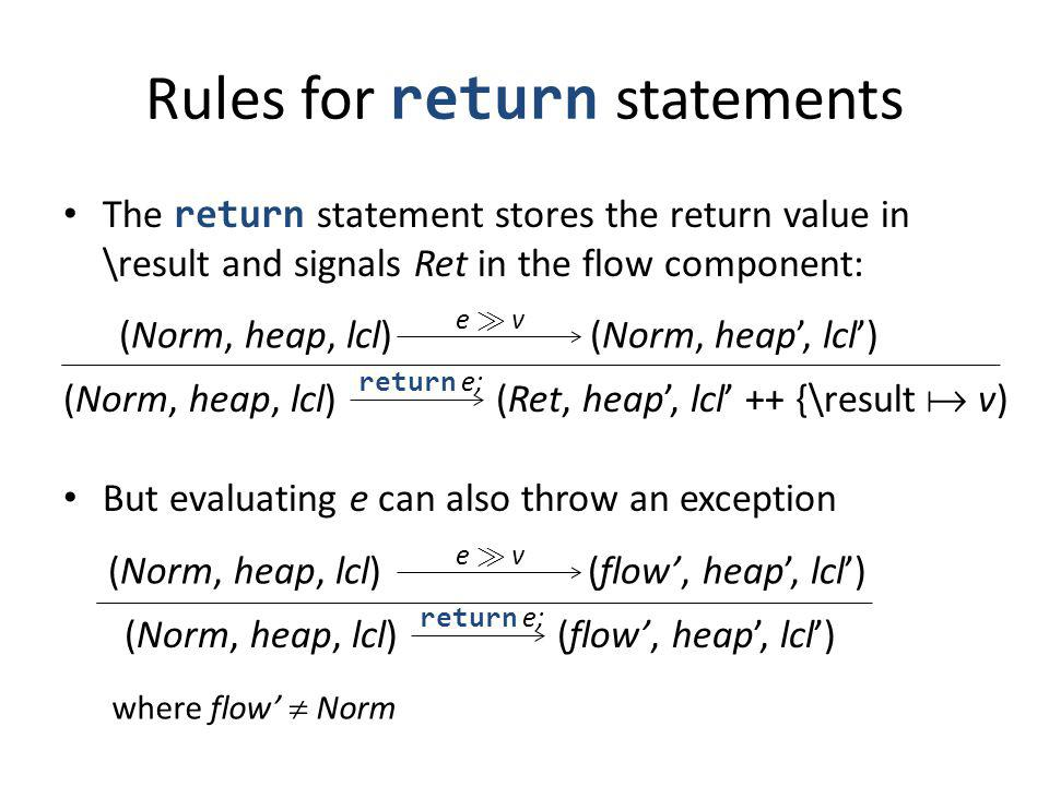 Rules for return statements The return statement stores the return value in \result and signals Ret in the flow component: But evaluating e can also t