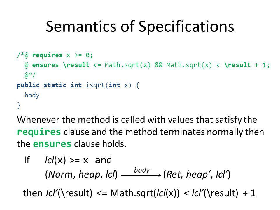 Semantics of Specifications /*@ requires x >= 0; @ ensures \result <= Math.sqrt(x) && Math.sqrt(x) < \result + 1; @*/ public static int isqrt(int x) {