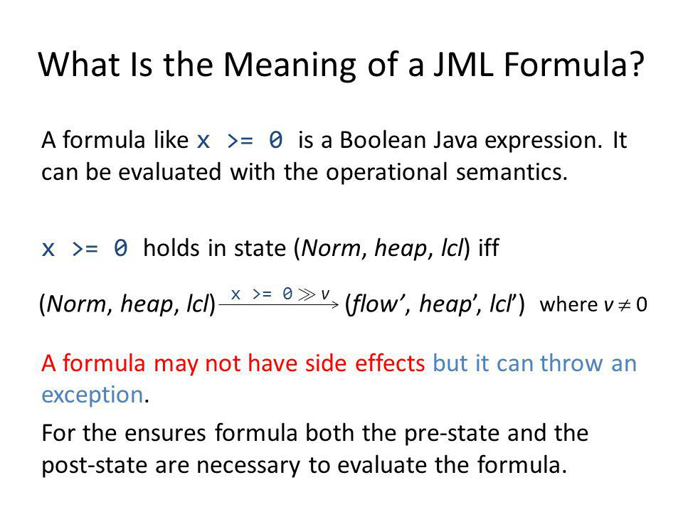 What Is the Meaning of a JML Formula? A formula like x >= 0 is a Boolean Java expression. It can be evaluated with the operational semantics. x >= 0 h