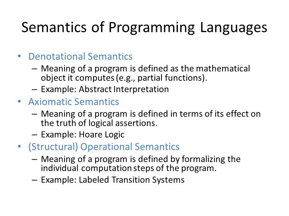 Semantics of Programming Languages Denotational Semantics – Meaning of a program is defined as the mathematical object it computes (e.g., partial func