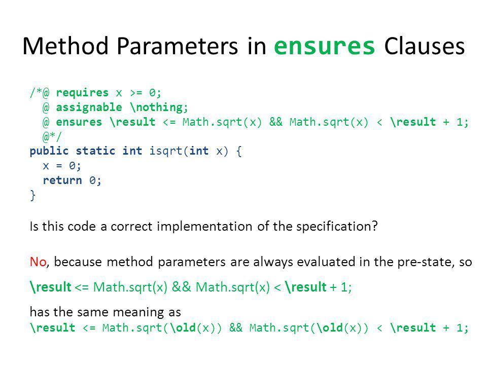 Method Parameters in ensures Clauses /*@ requires x >= 0; @ assignable \nothing; @ ensures \result <= Math.sqrt(x) && Math.sqrt(x) < \result + 1; @*/