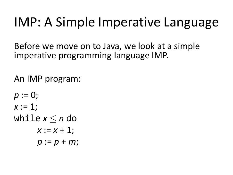 IMP: A Simple Imperative Language Before we move on to Java, we look at a simple imperative programming language IMP. An IMP program: p := 0; x := 1;