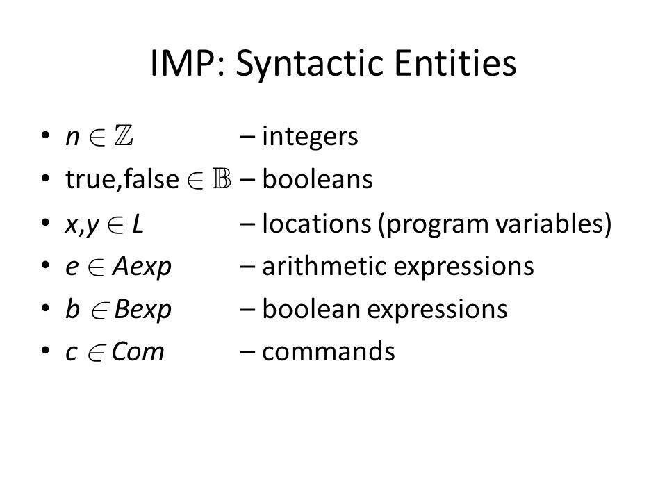IMP: Syntactic Entities n 2 Z – integers true,false 2 B – booleans x,y 2 L– locations (program variables) e 2 Aexp – arithmetic expressions b 2 Bexp – boolean expressions c 2 Com – commands